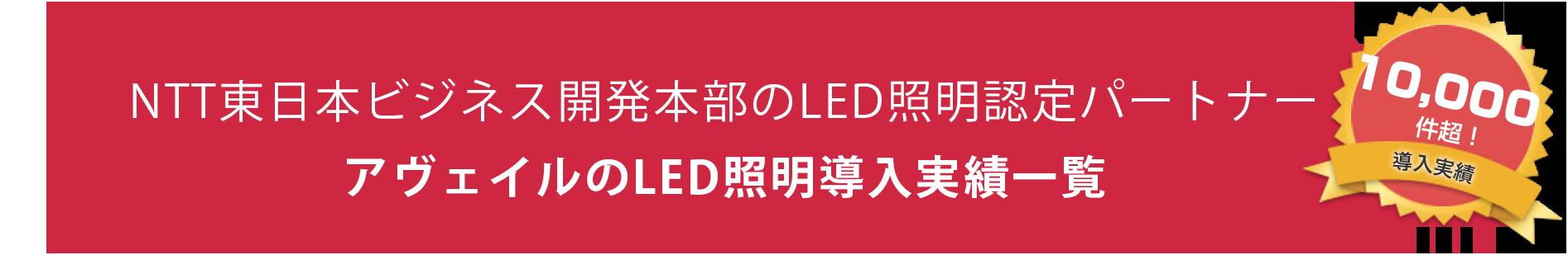 NTT東日本ビジネス開発本部のLED照明認定パートナー アヴェイルのLED照明導入実績一覧 10,000件超!